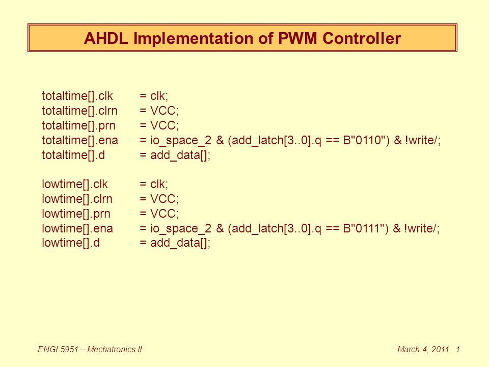AHDL Implementation of PWM Controller totaltime[].clk = clk; totaltime[].clrn= VCC; totaltime[].prn = VCC; totaltime[].ena = io_space_2 & (add_latch[3..0].q == B 0110 ) & !write/; totaltime[].d= add_data[]; lowtime[].clk = clk; lowtime[].clrn= VCC; lowtime[].prn = VCC; lowtime[].ena = io_space_2 & (add_latch[3..0].q == B 0111 ) & !write/; lowtime[].d= add_data[]; March 4, 2011.