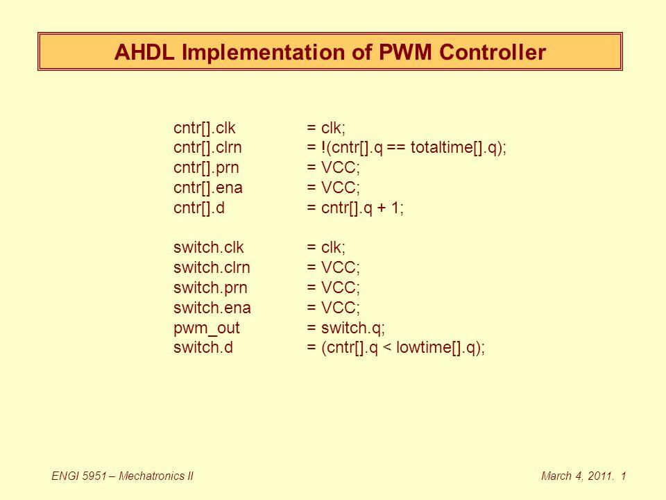 cntr[].clk = clk; cntr[].clrn= !(cntr[].q == totaltime[].q); cntr[].prn = VCC; cntr[].ena= VCC; cntr[].d= cntr[].q + 1; switch.clk= clk; switch.clrn= VCC; switch.prn = VCC; switch.ena = VCC; pwm_out= switch.q; switch.d = (cntr[].q < lowtime[].q); AHDL Implementation of PWM Controller March 4, 2011.