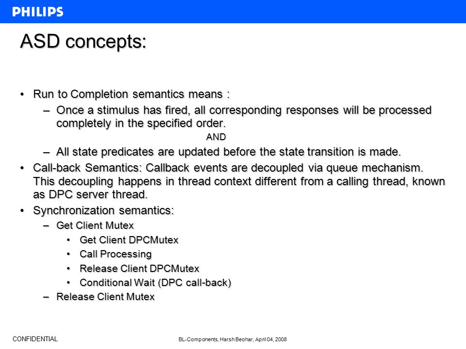 CONFIDENTIAL BL-Components, Harsh Beohar, April 04, 2008 ASD concepts: Run to Completion semantics means :Run to Completion semantics means : –Once a stimulus has fired, all corresponding responses will be processed completely in the specified order.