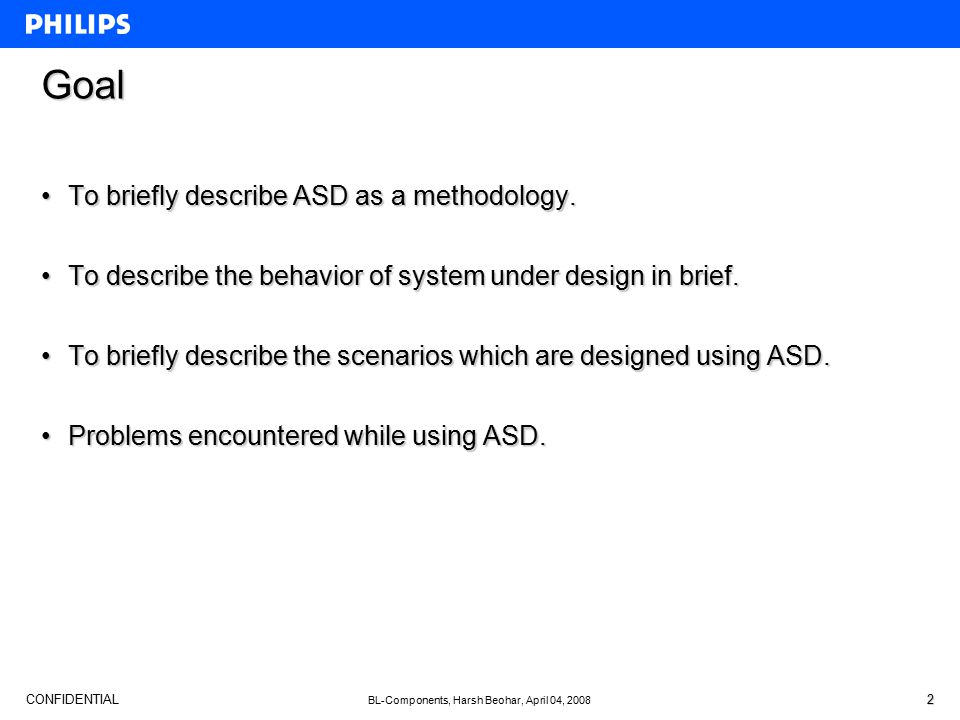 CONFIDENTIAL BL-Components, Harsh Beohar, April 04, 2008 2 Goal To briefly describe ASD as a methodology.To briefly describe ASD as a methodology. To