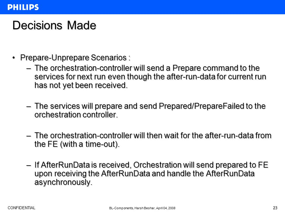 CONFIDENTIAL BL-Components, Harsh Beohar, April 04, 2008 23 Decisions Made Prepare-Unprepare Scenarios :Prepare-Unprepare Scenarios : –The orchestration-controller will send a Prepare command to the services for next run even though the after-run-data for current run has not yet been received.