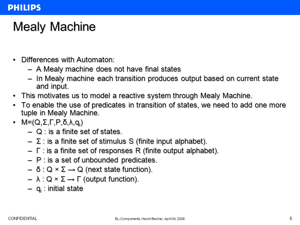 CONFIDENTIAL BL-Components, Harsh Beohar, April 04, 2008 5 Mealy Machine Differences with Automaton:Differences with Automaton: –A Mealy machine does