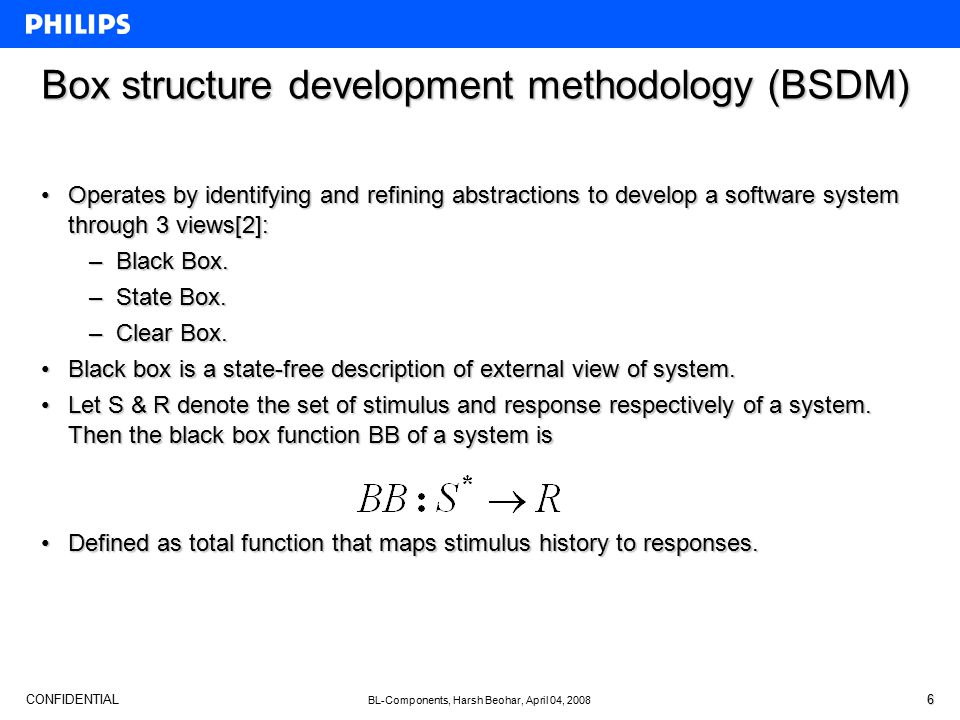 CONFIDENTIAL BL-Components, Harsh Beohar, April 04, 2008 6 Box structure development methodology (BSDM) Operates by identifying and refining abstractions to develop a software system through 3 views[2]:Operates by identifying and refining abstractions to develop a software system through 3 views[2]: –Black Box.