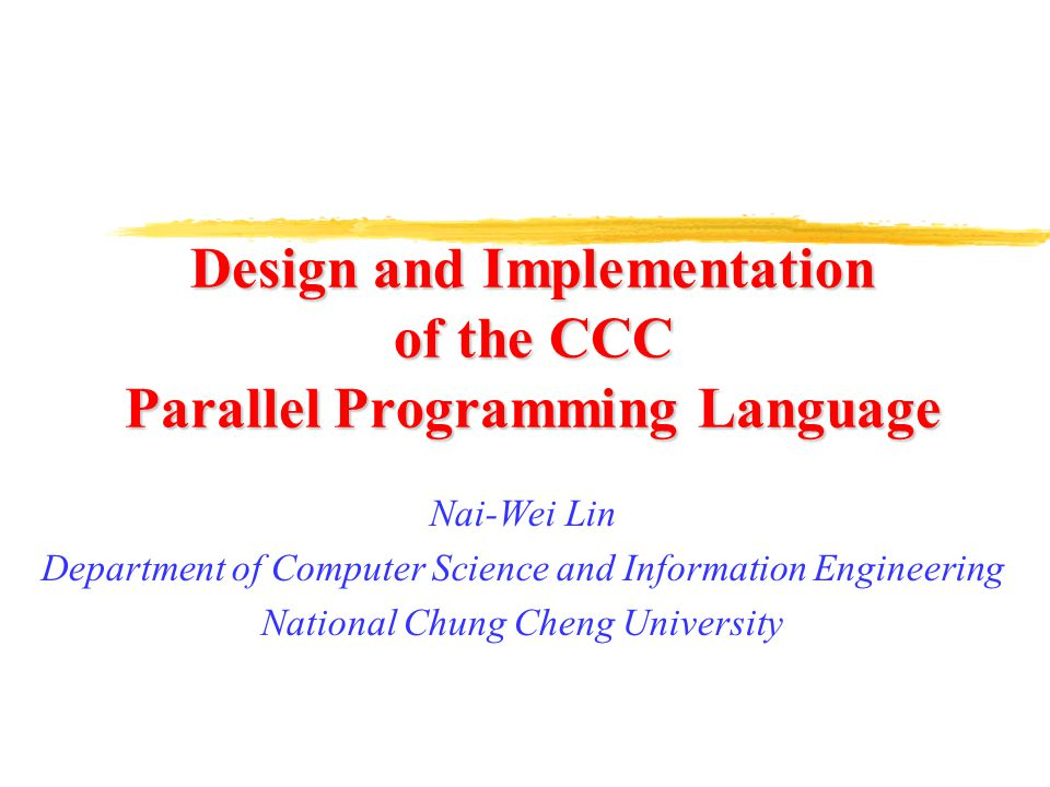 Design and Implementation of the CCC Parallel Programming Language Nai-Wei Lin Department of Computer Science and Information Engineering National Chung Cheng University
