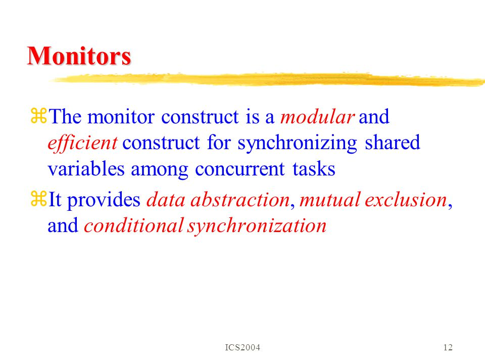 ICS200412 Monitors zThe monitor construct is a modular and efficient construct for synchronizing shared variables among concurrent tasks zIt provides data abstraction, mutual exclusion, and conditional synchronization