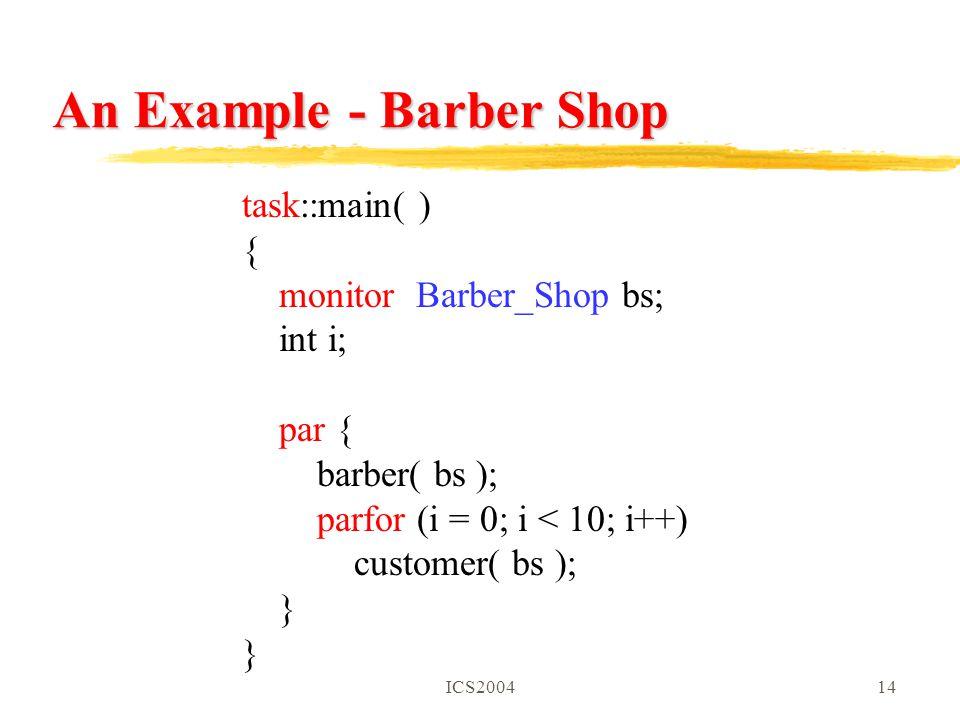 ICS200414 An Example - Barber Shop task::main( ) { monitor Barber_Shop bs; int i; par { barber( bs ); parfor (i = 0; i < 10; i++) customer( bs ); }