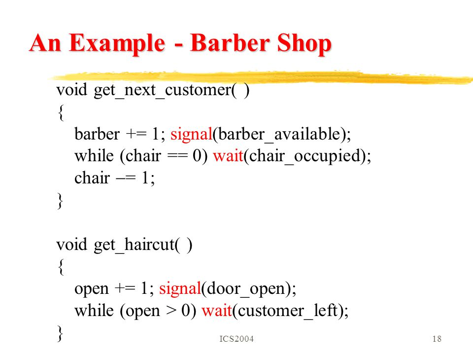 ICS200418 An Example - Barber Shop void get_next_customer( ) { barber += 1; signal(barber_available); while (chair == 0) wait(chair_occupied); chair  = 1; } void get_haircut( ) { open += 1; signal(door_open); while (open > 0) wait(customer_left); }
