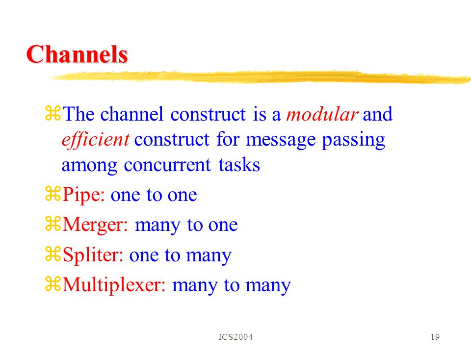 ICS200419 Channels zThe channel construct is a modular and efficient construct for message passing among concurrent tasks zPipe: one to one zMerger: many to one zSpliter: one to many zMultiplexer: many to many
