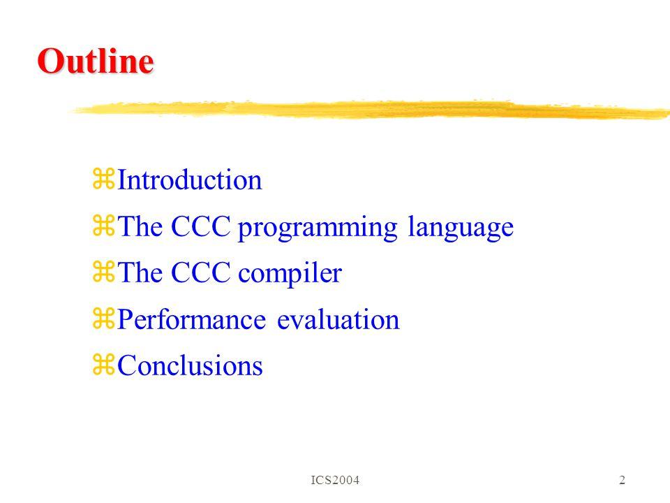 ICS20042 Outline zIntroduction zThe CCC programming language zThe CCC compiler zPerformance evaluation zConclusions