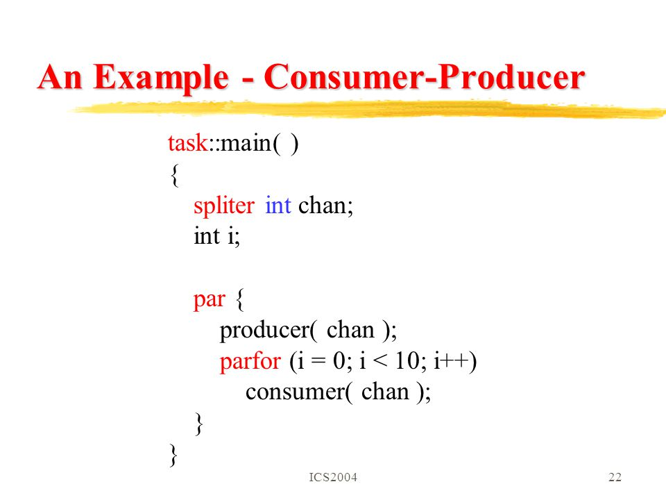 ICS200422 An Example - Consumer-Producer task::main( ) { spliter int chan; int i; par { producer( chan ); parfor (i = 0; i < 10; i++) consumer( chan ); }