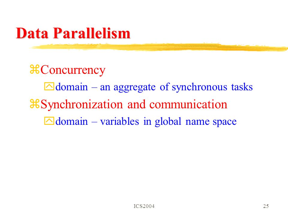 ICS200425 Data Parallelism zConcurrency ydomain – an aggregate of synchronous tasks zSynchronization and communication ydomain – variables in global name space