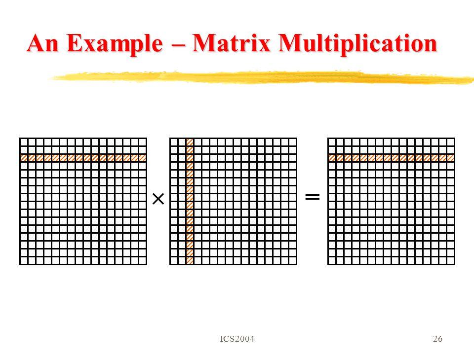 ICS200426 An Example – Matrix Multiplication  =
