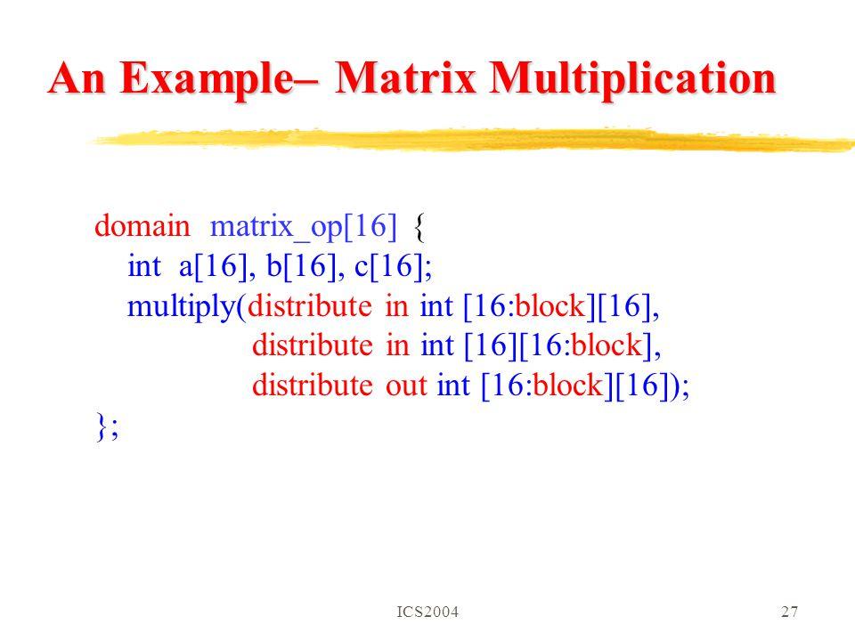 ICS200427 An Example– Matrix Multiplication domain matrix_op[16] { int a[16], b[16], c[16]; multiply(distribute in int [16:block][16], distribute in int [16][16:block], distribute out int [16:block][16]); };