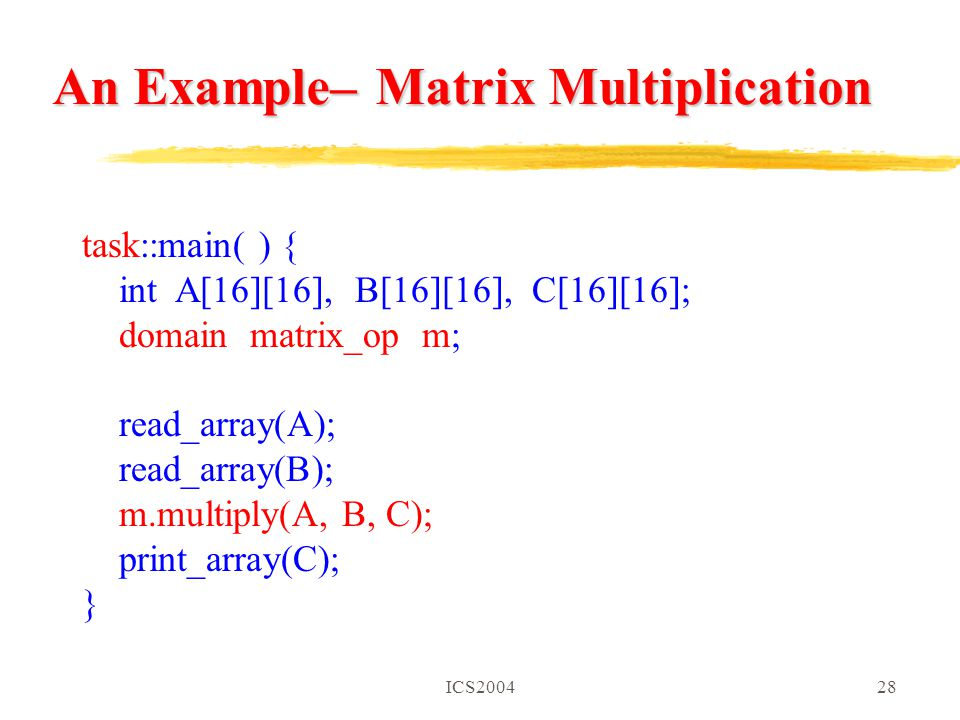 ICS200428 task::main( ) { int A[16][16], B[16][16], C[16][16]; domain matrix_op m; read_array(A); read_array(B); m.multiply(A, B, C); print_array(C); } An Example– Matrix Multiplication