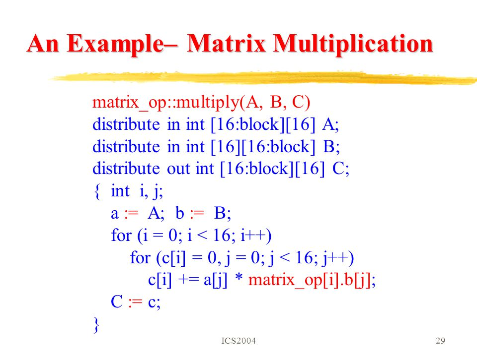 ICS200429 matrix_op::multiply(A, B, C) distribute in int [16:block][16] A; distribute in int [16][16:block] B; distribute out int [16:block][16] C; { int i, j; a := A; b := B; for (i = 0; i < 16; i++) for (c[i] = 0, j = 0; j < 16; j++) c[i] += a[j] * matrix_op[i].b[j]; C := c; } An Example– Matrix Multiplication