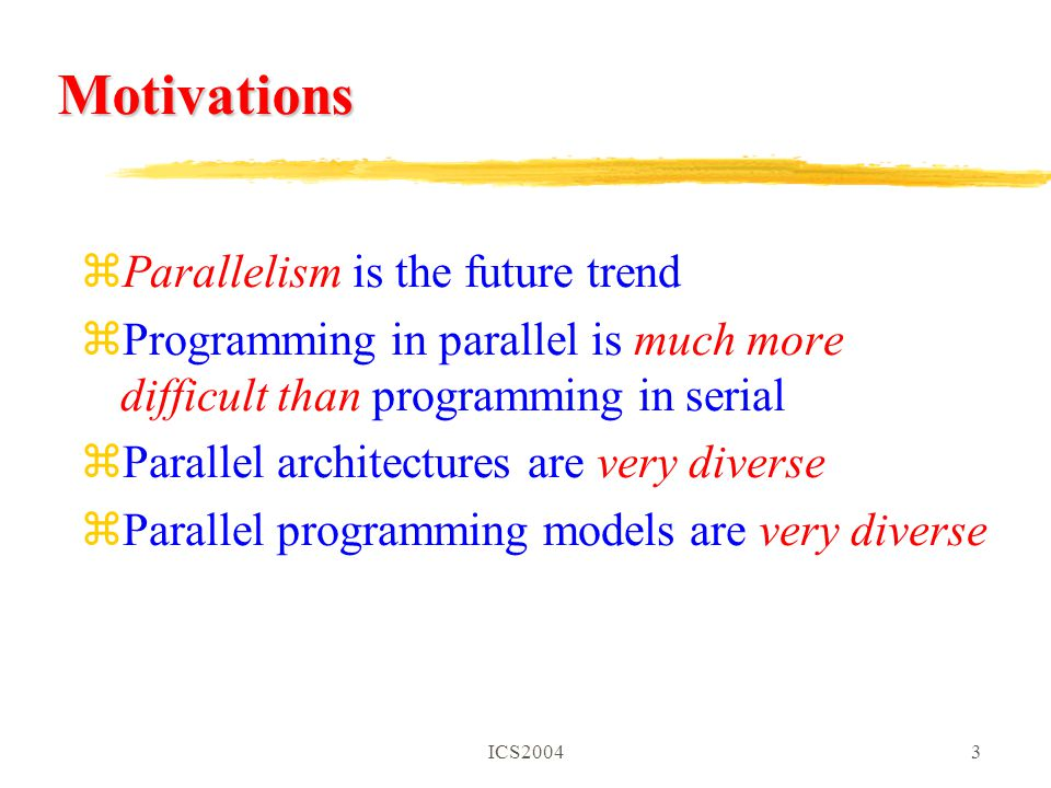 ICS20043 Motivations zParallelism is the future trend zProgramming in parallel is much more difficult than programming in serial zParallel architectures are very diverse zParallel programming models are very diverse