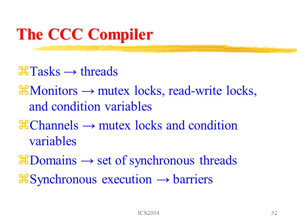ICS200432 The CCC Compiler zTasks → threads zMonitors → mutex locks, read-write locks, and condition variables zChannels → mutex locks and condition variables zDomains → set of synchronous threads zSynchronous execution → barriers