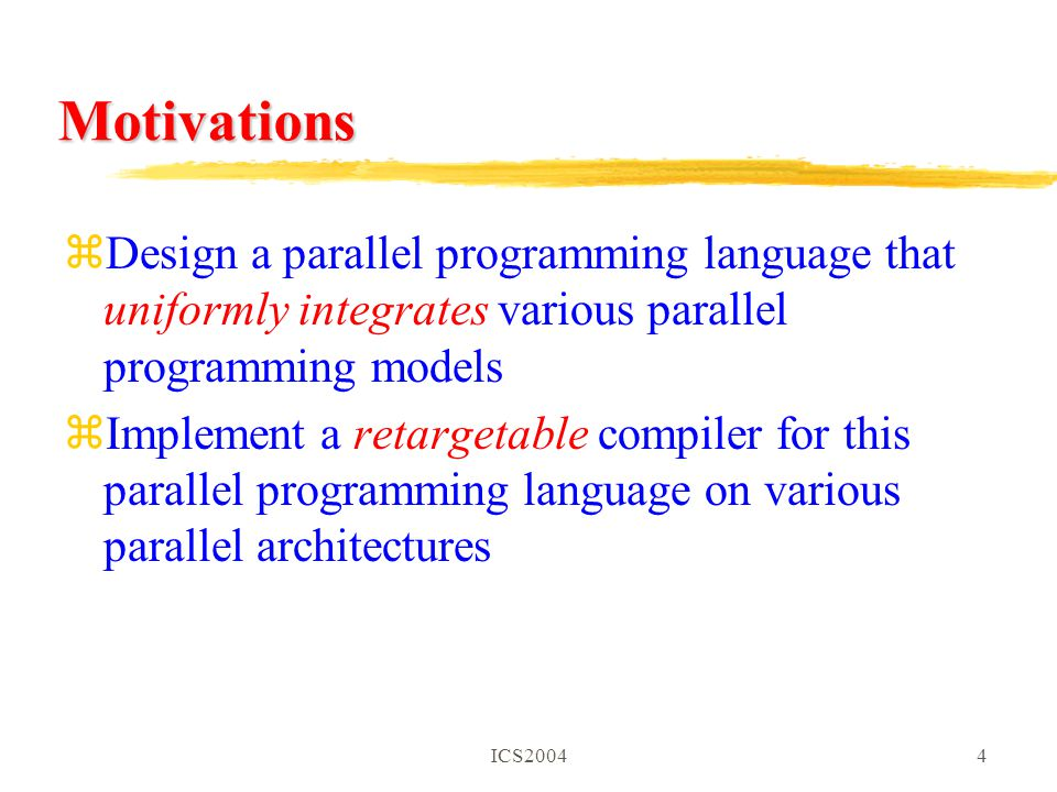ICS20044 Motivations zDesign a parallel programming language that uniformly integrates various parallel programming models zImplement a retargetable compiler for this parallel programming language on various parallel architectures