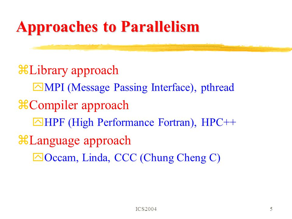 ICS20045 Approaches to Parallelism zLibrary approach yMPI (Message Passing Interface), pthread zCompiler approach yHPF (High Performance Fortran), HPC++ zLanguage approach yOccam, Linda, CCC (Chung Cheng C)