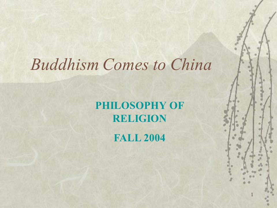 1 Buddhism Comes to China PHILOSOPHY OF RELIGION FALL 2004