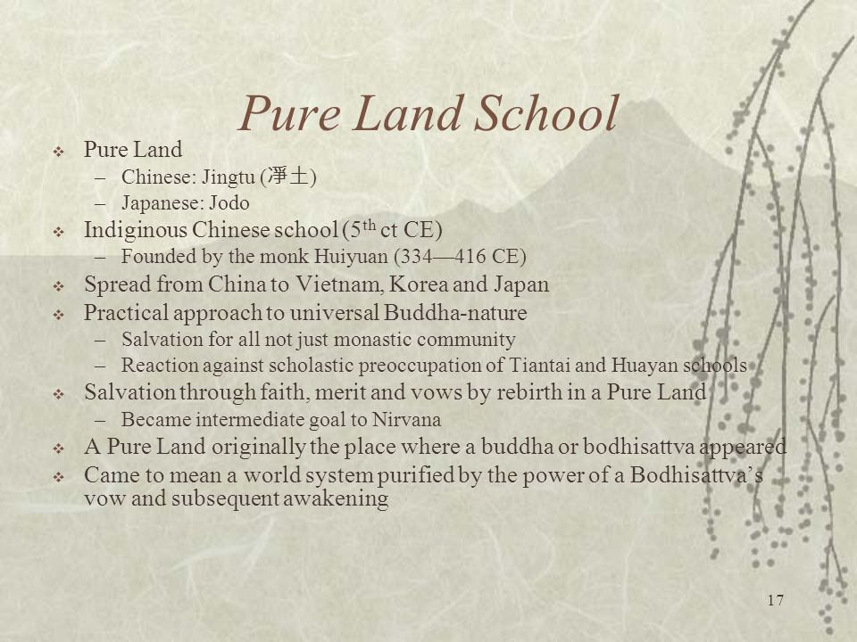17 Pure Land School  Pure Land –Chinese: Jingtu ( 凈土 ) –Japanese: Jodo  Indiginous Chinese school (5 th ct CE) –Founded by the monk Huiyuan (334—416 CE)  Spread from China to Vietnam, Korea and Japan  Practical approach to universal Buddha-nature –Salvation for all not just monastic community –Reaction against scholastic preoccupation of Tiantai and Huayan schools  Salvation through faith, merit and vows by rebirth in a Pure Land –Became intermediate goal to Nirvana  A Pure Land originally the place where a buddha or bodhisattva appeared  Came to mean a world system purified by the power of a Bodhisattva's vow and subsequent awakening
