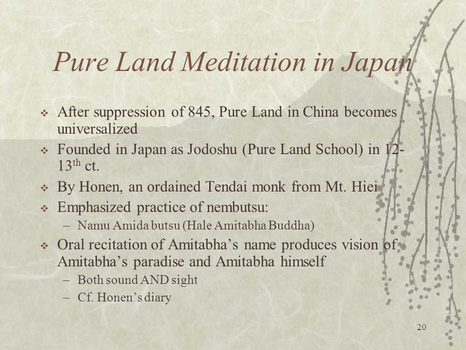 20 Pure Land Meditation in Japan  After suppression of 845, Pure Land in China becomes universalized  Founded in Japan as Jodoshu (Pure Land School) in 12- 13 th ct.