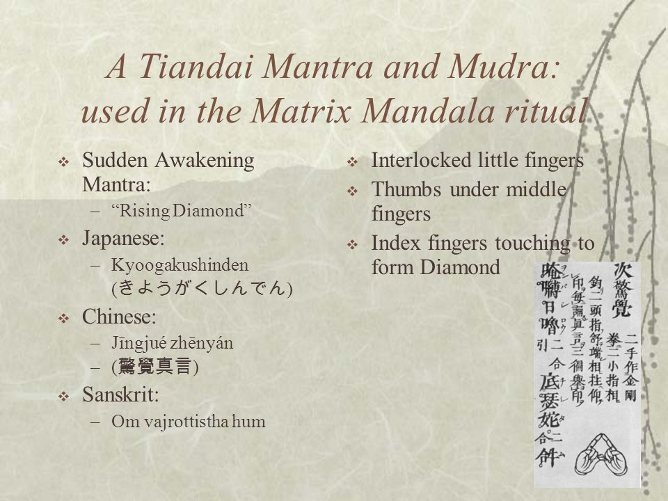 22 A Tiandai Mantra and Mudra: used in the Matrix Mandala ritual  Sudden Awakening Mantra: – Rising Diamond  Japanese: –Kyoogakushinden ( きようがくしんでん )  Chinese: –Jīngjué zhēnyán –( 驚覺真言 )  Sanskrit: –Om vajrottistha hum  Interlocked little fingers  Thumbs under middle fingers  Index fingers touching to form Diamond