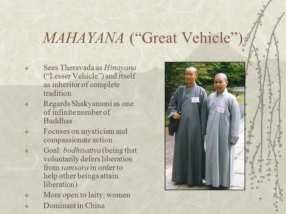 7 MAHAYANA ( Great Vehicle )  Sees Theravada as Hinayana ( Lesser Vehicle ) and itself as inheritor of complete tradition  Regards Shakyamuni as one of infinite number of Buddhas  Focuses on mysticism and compassionate action  Goal: bodhisattva (being that voluntarily defers liberation from samsara in order to help other beings attain liberation)  More open to laity, women  Dominant in China