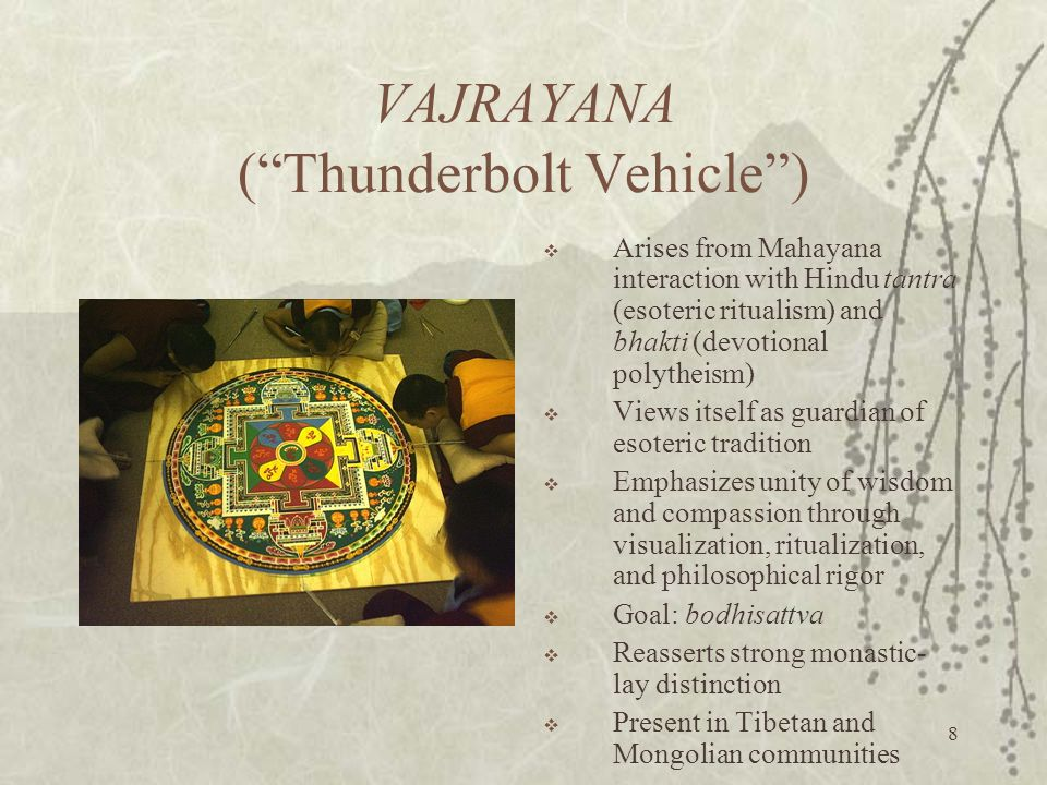 8 VAJRAYANA ( Thunderbolt Vehicle )  Arises from Mahayana interaction with Hindu tantra (esoteric ritualism) and bhakti (devotional polytheism)  Views itself as guardian of esoteric tradition  Emphasizes unity of wisdom and compassion through visualization, ritualization, and philosophical rigor  Goal: bodhisattva  Reasserts strong monastic- lay distinction  Present in Tibetan and Mongolian communities