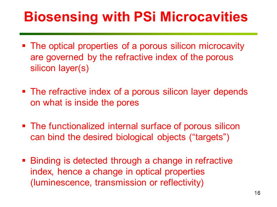 16 Biosensing with PSi Microcavities  The optical properties of a porous silicon microcavity are governed by the refractive index of the porous silicon layer(s)  The refractive index of a porous silicon layer depends on what is inside the pores  The functionalized internal surface of porous silicon can bind the desired biological objects ( targets )  Binding is detected through a change in refractive index, hence a change in optical properties (luminescence, transmission or reflectivity)