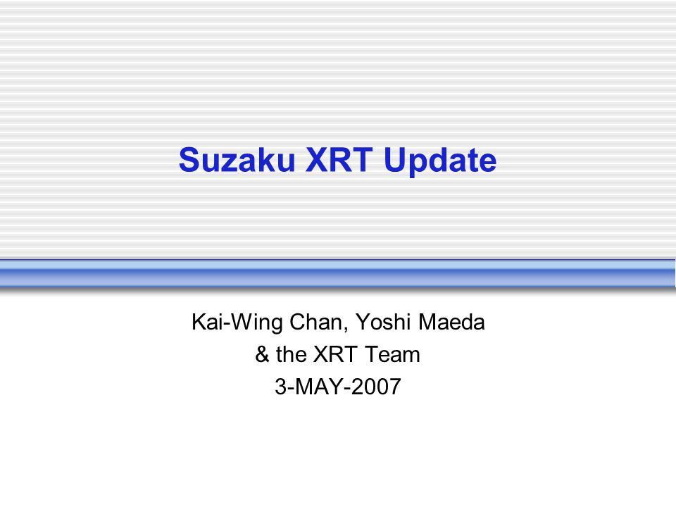 Suzaku XRT Update Kai-Wing Chan, Yoshi Maeda & the XRT Team 3-MAY-2007