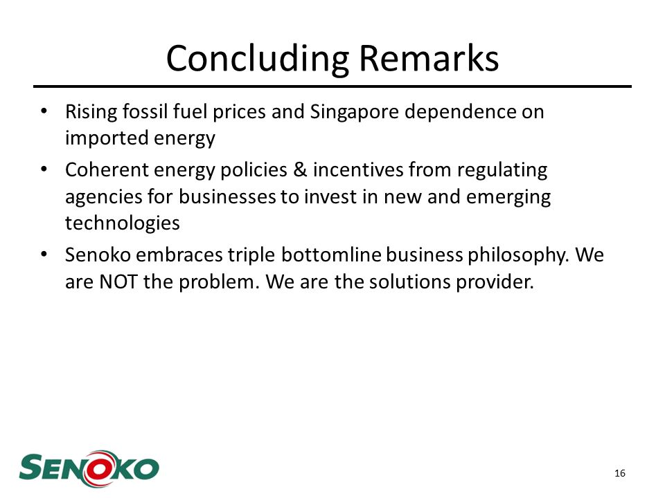 Concluding Remarks Rising fossil fuel prices and Singapore dependence on imported energy Coherent energy policies & incentives from regulating agencies for businesses to invest in new and emerging technologies Senoko embraces triple bottomline business philosophy.