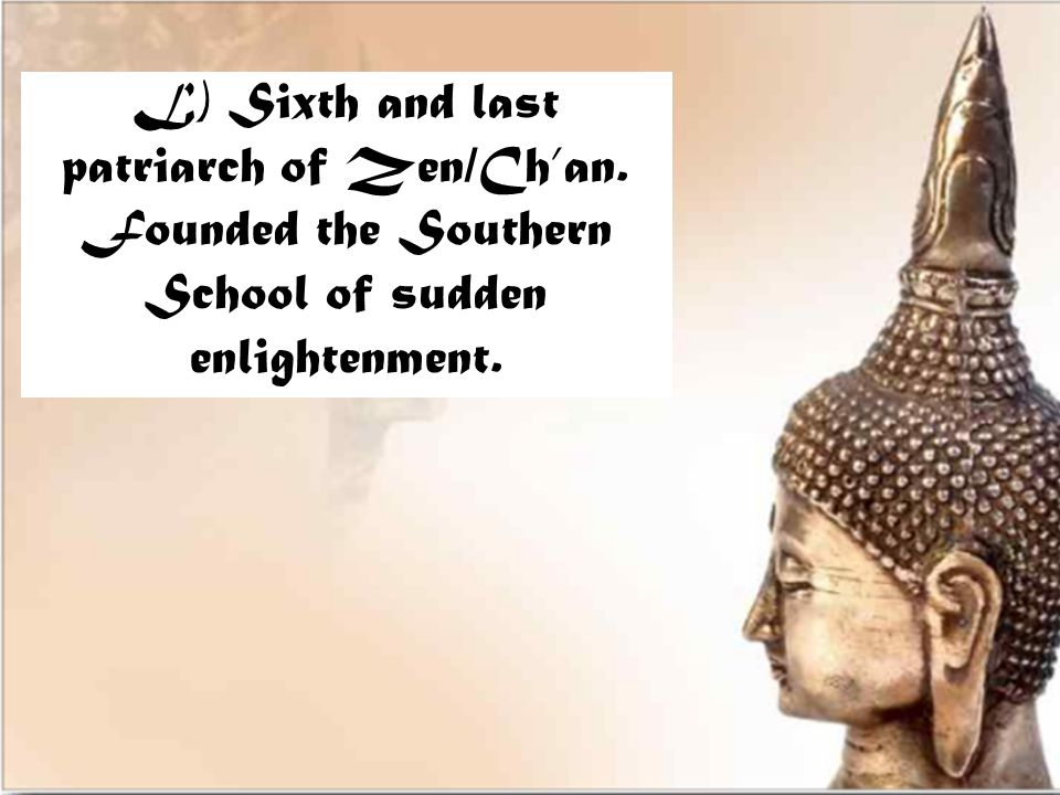 L) Sixth and last patriarch of Zen/Ch'an. Founded the Southern School of sudden enlightenment.