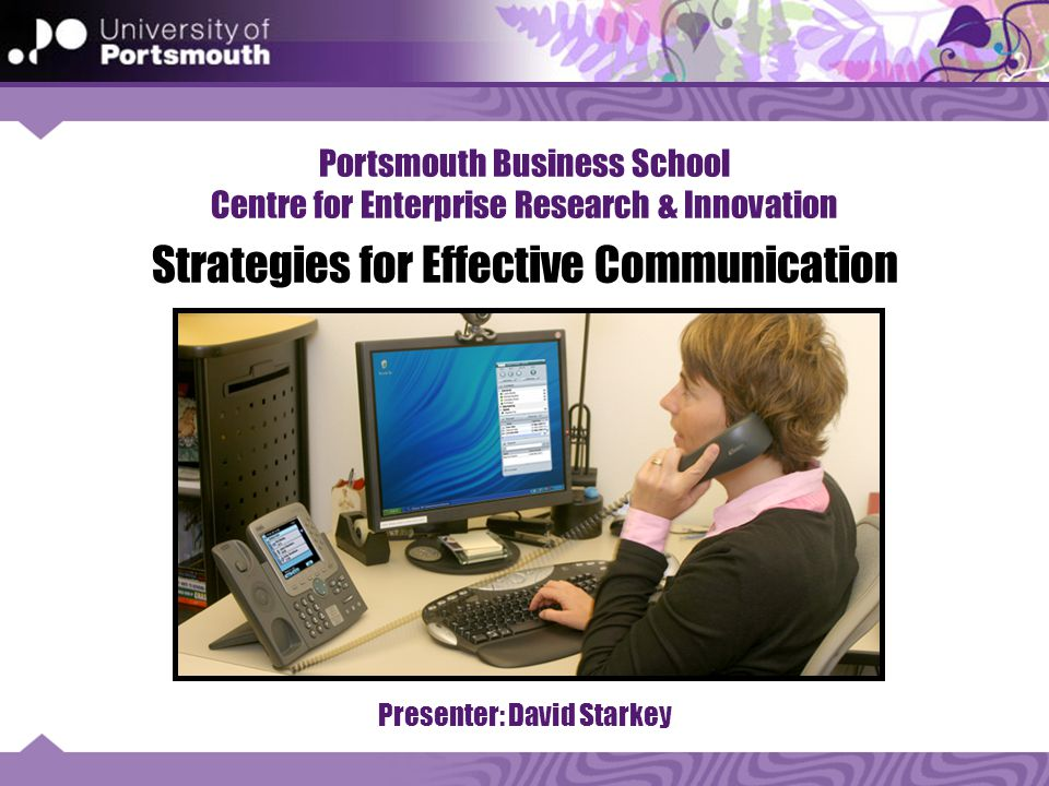 Portsmouth Business School Centre for Enterprise Research & Innovation Strategies for Effective Communication Presenter: David Starkey
