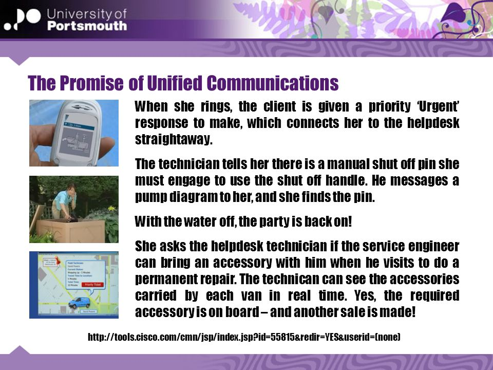 The Promise of Unified Communications http://tools.cisco.com/cmn/jsp/index.jsp id=55815&redir=YES&userid=(none) When she rings, the client is given a priority 'Urgent' response to make, which connects her to the helpdesk straightaway.