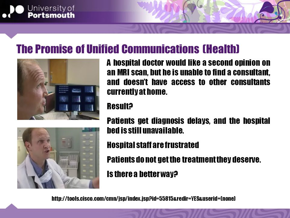 The Promise of Unified Communications (Health) http://tools.cisco.com/cmn/jsp/index.jsp id=55815&redir=YES&userid=(none) A hospital doctor would like a second opinion on an MRI scan, but he is unable to find a consultant, and doesn't have access to other consultants currently at home.