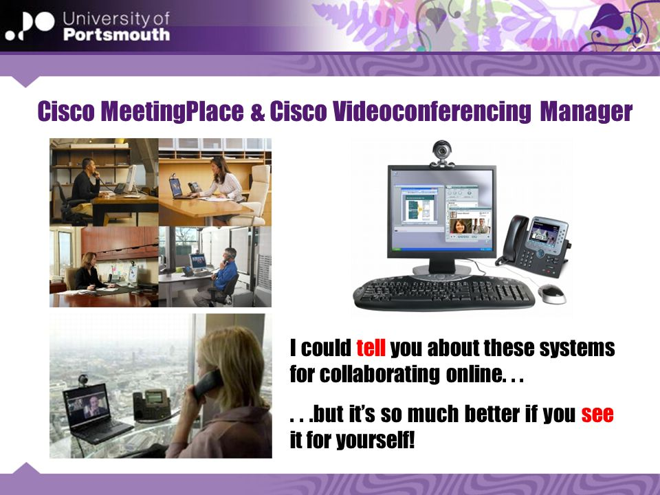 Cisco MeetingPlace & Cisco Videoconferencing Manager I could tell you about these systems for collaborating online......but it's so much better if you see it for yourself!