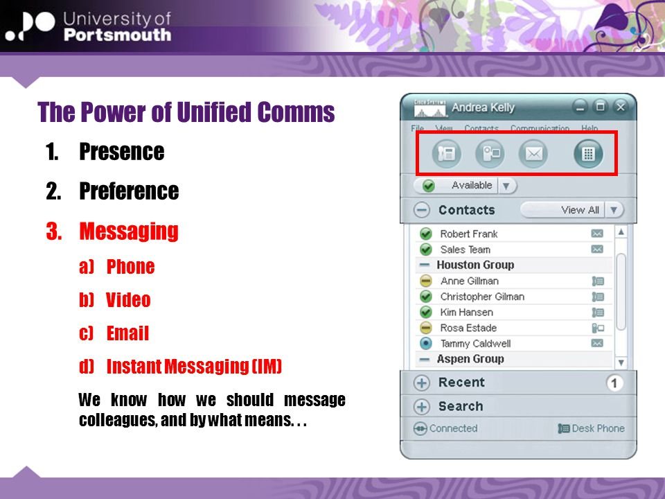 The Power of Unified Comms 1.Presence 2.Preference 3.Messaging a)Phone b)Video c)Email d)Instant Messaging (IM) We know how we should message colleagues, and by what means...