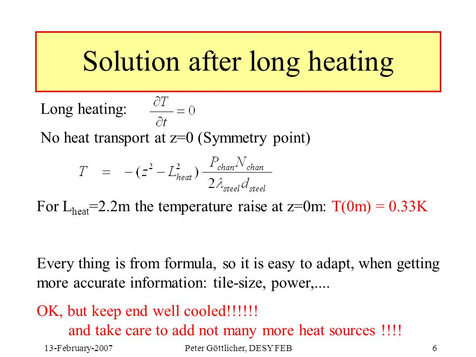 13-February-2007Peter Göttlicher, DESY FEB6 Solution after long heating Long heating: No heat transport at z=0 (Symmetry point) For L heat =2.2m the temperature raise at z=0m: T(0m) = 0.33K Every thing is from formula, so it is easy to adapt, when getting more accurate information: tile-size, power,....