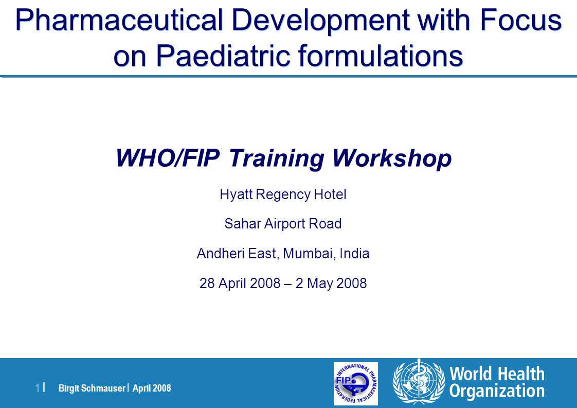 Birgit Schmauser | April 2008 1 |1 | Pharmaceutical Development with Focus on Paediatric formulations WHO/FIP Training Workshop Hyatt Regency Hotel Sa