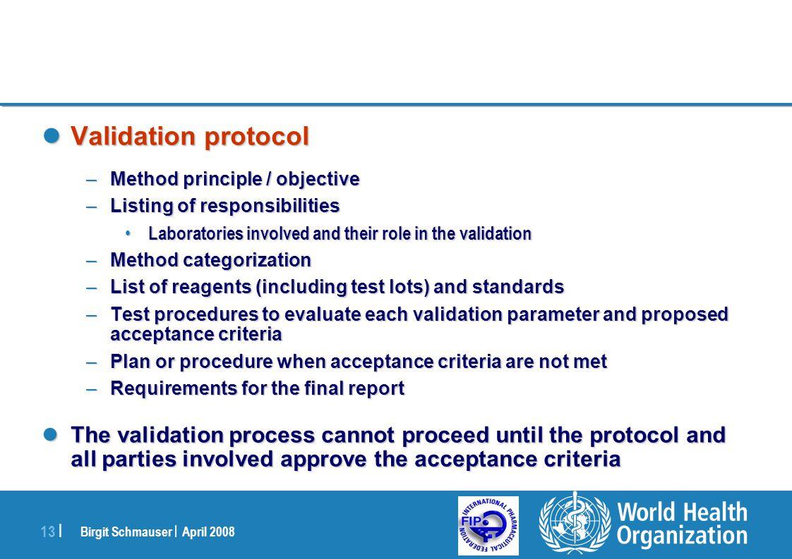 Birgit Schmauser | April 2008 13 | Validation protocol Validation protocol –Method principle / objective –Listing of responsibilities Laboratories inv