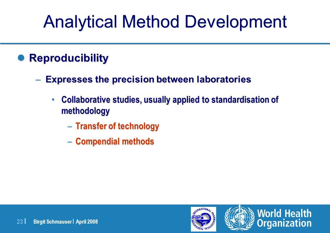 Birgit Schmauser | April 2008 23 | Analytical Method Development Reproducibility Reproducibility –Expresses the precision between laboratories Collabo