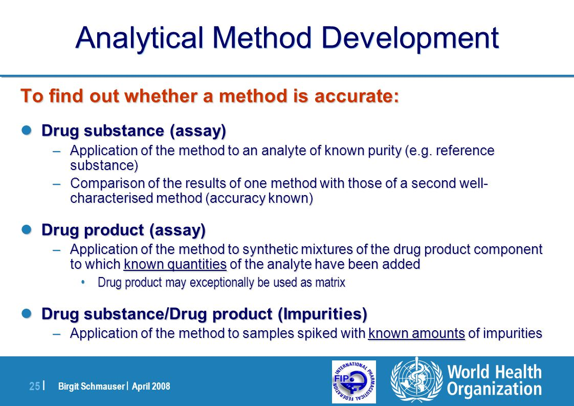 Birgit Schmauser | April 2008 25 | Analytical Method Development To find out whether a method is accurate: Drug substance (assay) Drug substance (assa