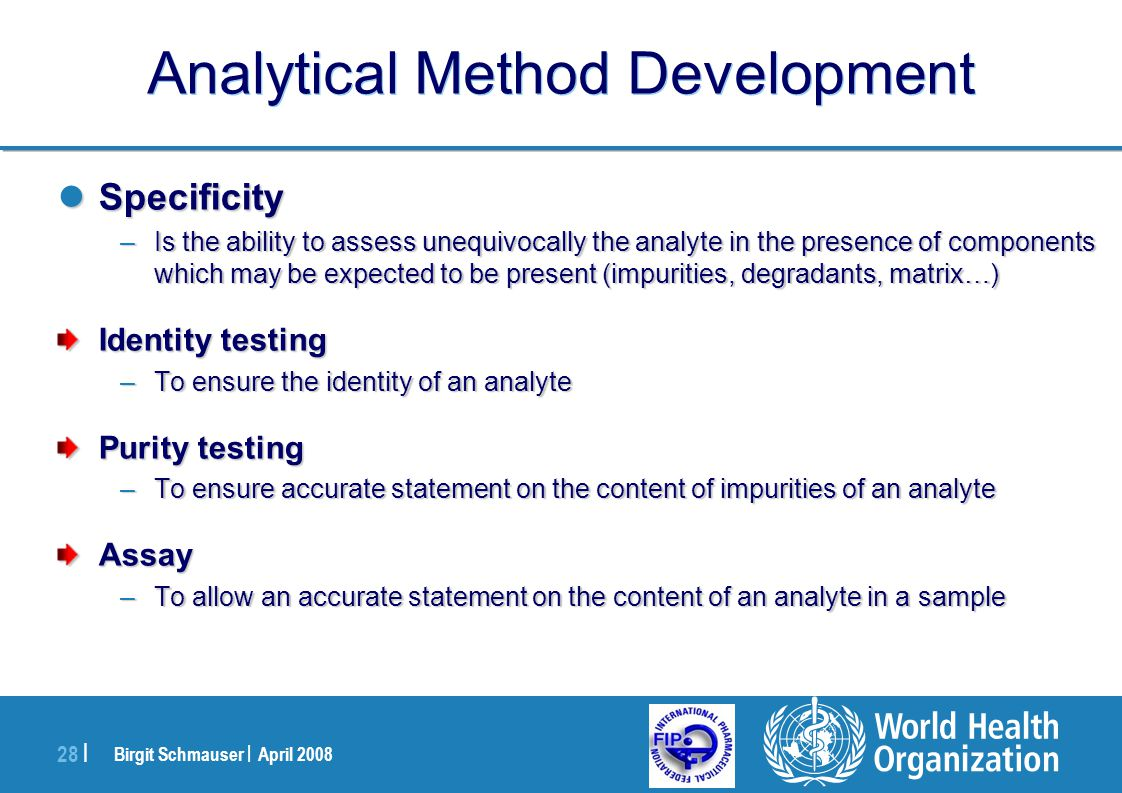 Birgit Schmauser | April 2008 28 | Analytical Method Development Specificity Specificity –Is the ability to assess unequivocally the analyte in the pr