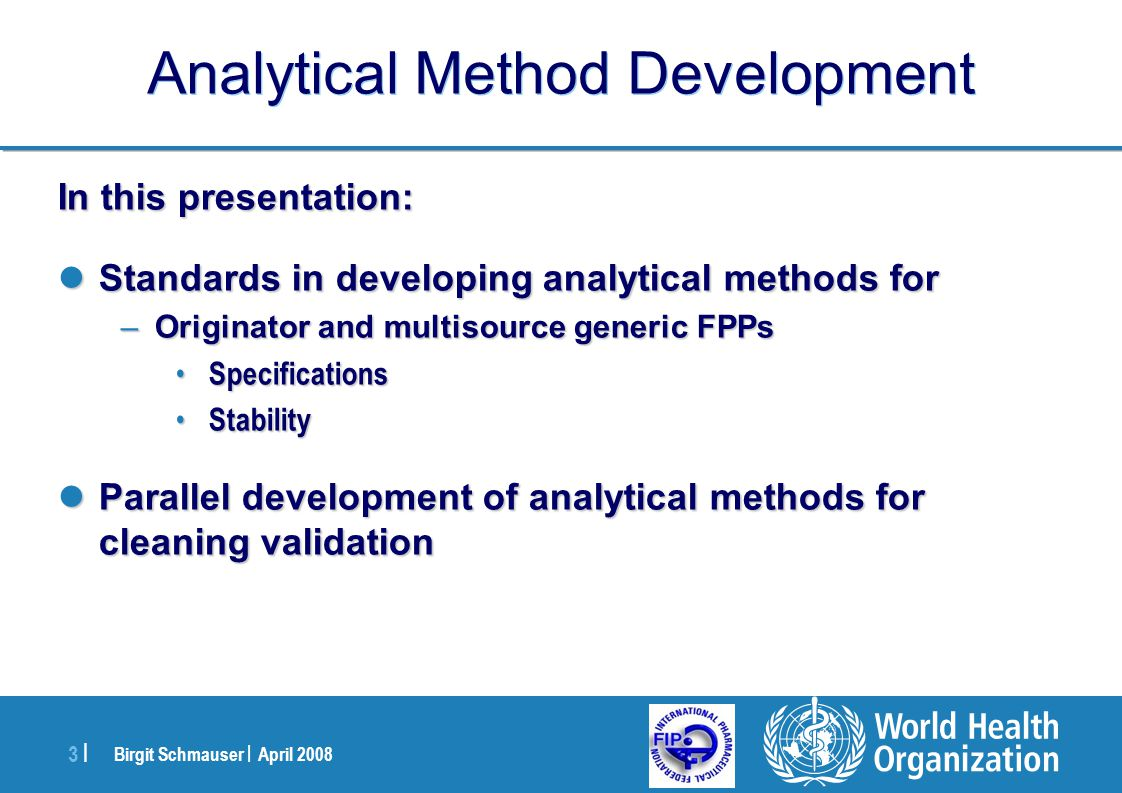 Birgit Schmauser | April 2008 4 |4 | Analytical Method Development Originator, First-time Generic and Multisource Generic Originator, First-time Generic and Multisource Generic Multisource Generic First-time Generic Originator Pharmacopoeias Information from regulatory agencies (publicly available) & literature data Originator´s specifications API quality standards Pharmacopoeias Information from regulatory agencies (publicly available) & literature data Originator´s specifications FPP quality standards Verify identity, potency, purity of API and FPP by pharmacopoeial methods and in-house methods Derive identity, potency, purity of API and FPP by in house methods Establish identity, potency, purity of API and FPP by in-house methods Analytical methods