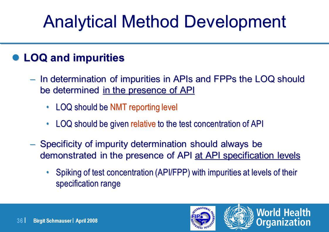 Birgit Schmauser | April 2008 36 | Analytical Method Development LOQ and impurities LOQ and impurities –In determination of impurities in APIs and FPP