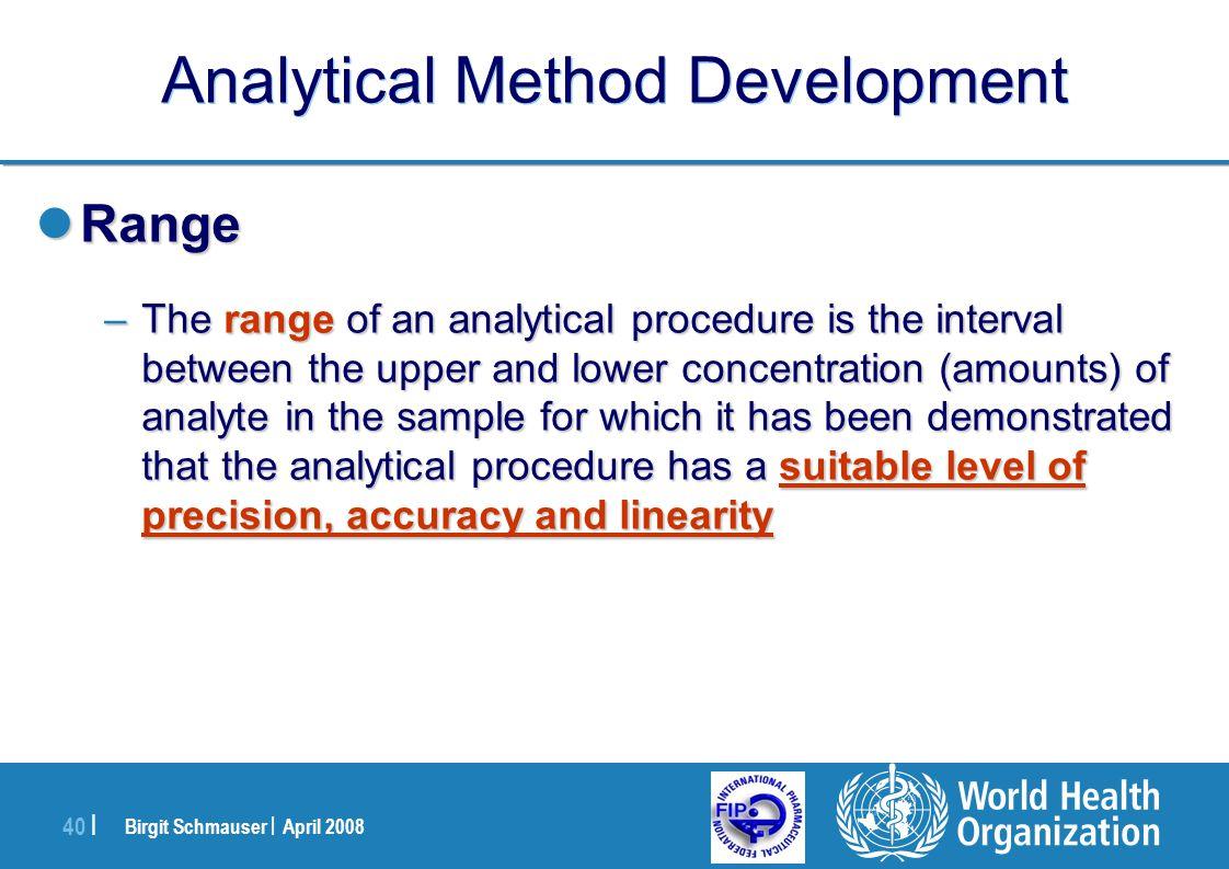 Birgit Schmauser | April 2008 40 | Analytical Method Development Range Range –The range of an analytical procedure is the interval between the upper a