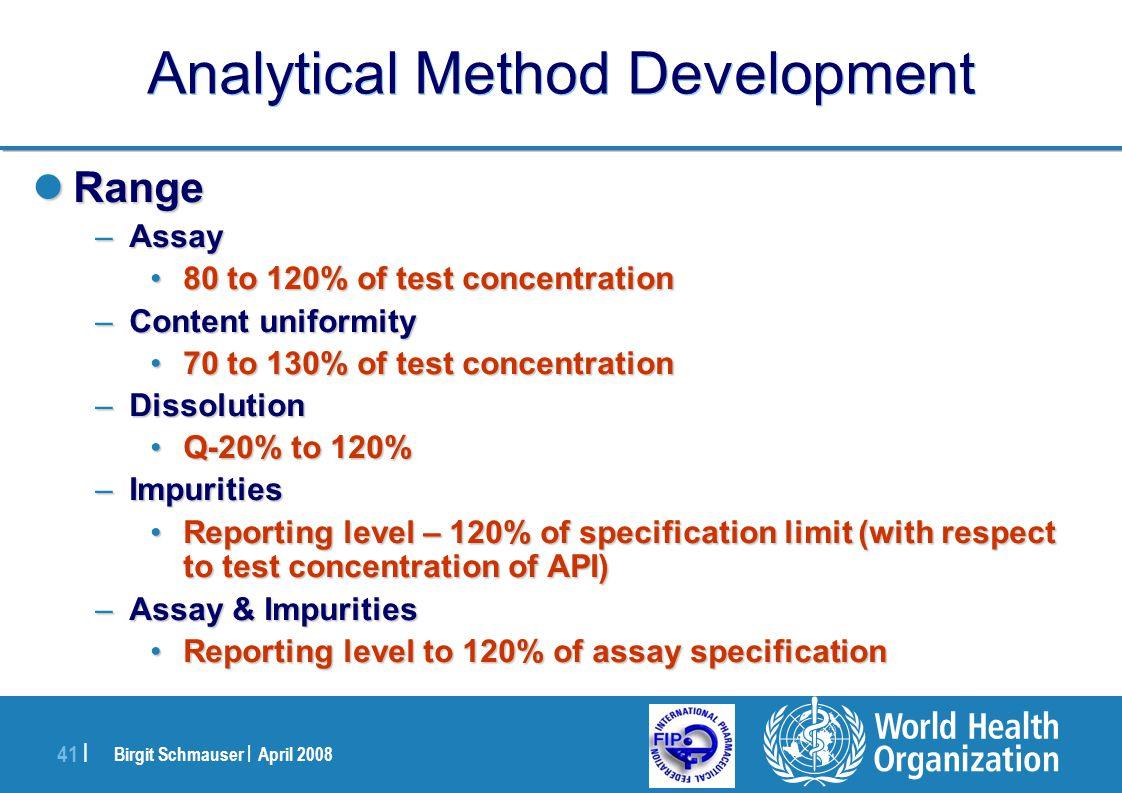 Birgit Schmauser | April 2008 41 | Analytical Method Development Range Range –Assay 80 to 120% of test concentration80 to 120% of test concentration –