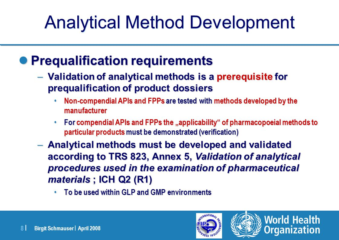 Birgit Schmauser | April 2008 9 |9 | Analytical Method Development METHODSPHARMACEUTICALCLINICAL At initial phase of pharmaceutical development To understand the profile of related substances and to study stability To start measuring the impact of key product and manufacturing process parameters on consistent FPP quality To develop a stable and reproducible formulation for the manufacture of bioequivalence, dissolution, stability and pilot-scale validation batches To determine bioavailability in healthy volunteers At advanced phase of pharmaceutical development To be robust, transferable, accurate and precise for specification setting, stability assessment and QC release of prequalified product batches To optimise, scale-up and transfer a stable and controlled manufacturing process for the prequalification product To prove bioequivalence after critical variations to the prequalified dossier Use of analytical methods - generics