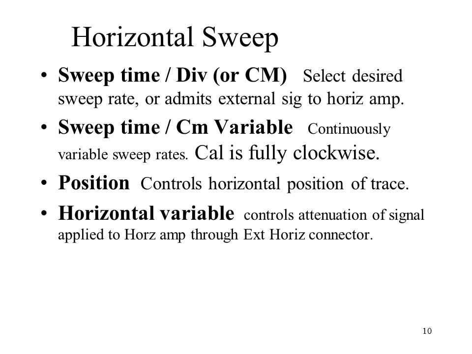 10 Horizontal Sweep Sweep time / Div (or CM) Select desired sweep rate, or admits external sig to horiz amp. Sweep time / Cm Variable Continuously var